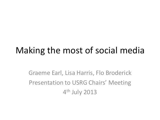 Making the most of social media Graeme Earl, Lisa Harris, Flo Broderick Presentation to USRG Chairs' Meeting 4th July 2013