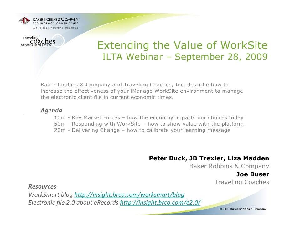 Extending the Value of WorkSite ILTA Webinar – September 28, 2009 Peter Buck, JB Trexler, Liza Madden Baker Robbins & Comp...