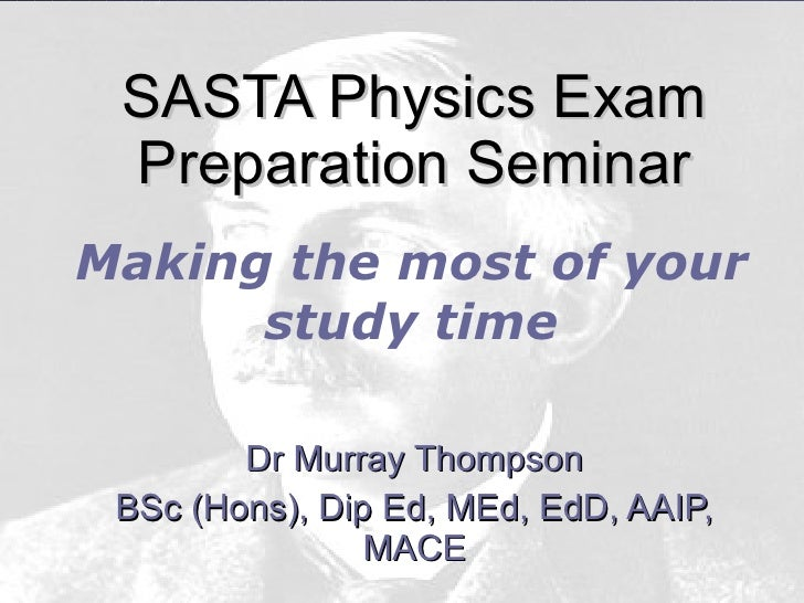 SASTA Physics Exam Preparation Seminar Dr Murray Thompson BSc (Hons), Dip Ed, MEd, EdD, AAIP, MACE Making the most of your...