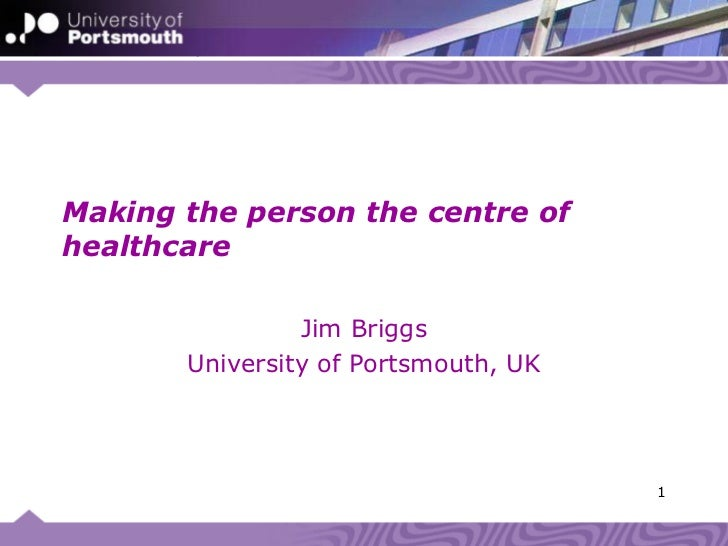 Making the person the centre of healthcare Jim Briggs University of Portsmouth, UK HINZ 2009