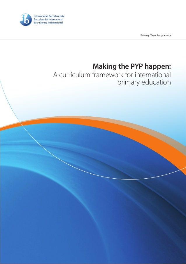 Primary Years Programme             Making the PYP happen:A curriculum framework for international                    prim...