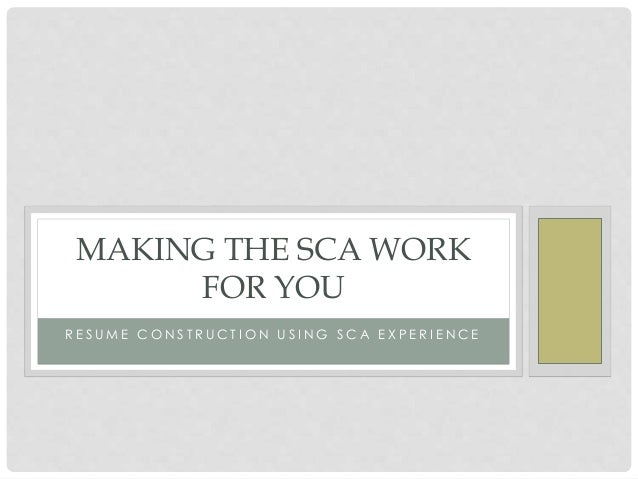 R E S U M E C O N S T R U C T I O N U S I N G S C A E X P E R I E N C E MAKING THE SCA WORK FOR YOU