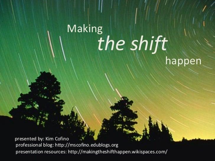 Making the shift happen presented by: Kim Cofino professional blog: http://mscofino.edublogs.org presentation resources: h...