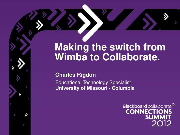 Making the switch fromWimba to Collaborate.Charles RigdonEducational Technology SpecialistUniversity of Missouri - Columbia