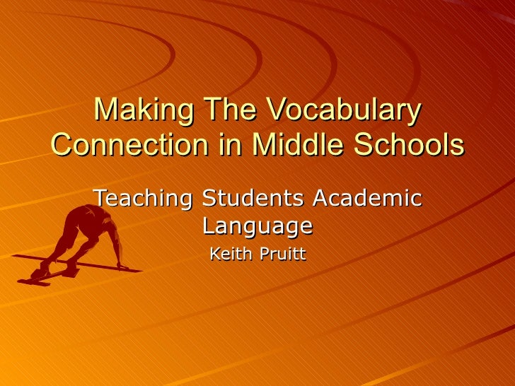 Making The Vocabulary Connection in Middle Schools Teaching Students Academic Language Keith Pruitt