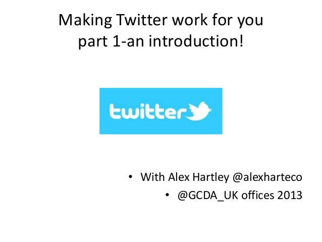 Making Twitter work for you part 1-an introduction! • With Alex Hartley @alexharteco • @GCDA_UK offices 2013