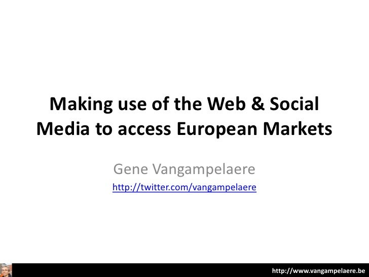 Making use of the Web & SocialMedia to access European Markets        Gene Vangampelaere        http://twitter.com/vangamp...