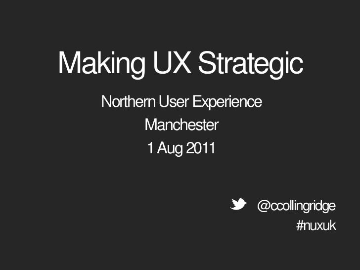 Making UX Strategic<br />Northern User Experience<br />Manchester<br />1 Aug 2011<br />@ccollingridge<br />#nuxuk<br />