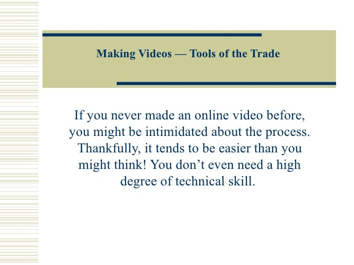 Making Videos — Tools of the Trade If you never made an online video before, you might be intimidated about the process. T...