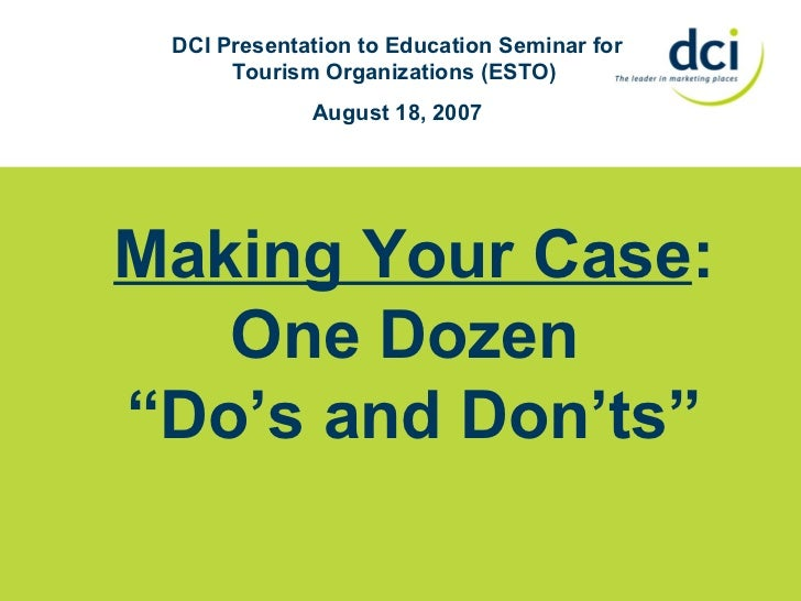 "Making Your Case : One Dozen  "" Do's and Don'ts"" DCI Presentation to Education Seminar for Tourism Organizations (ESTO)  A..."