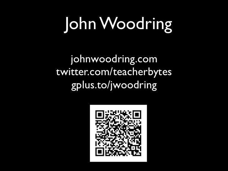 John Woodring   johnwoodring.comtwitter.com/teacherbytes   gplus.to/jwoodring