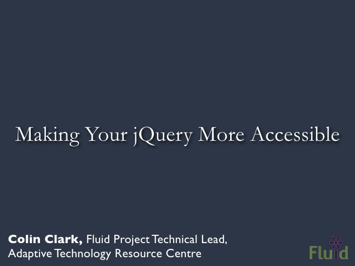 Making Your jQuery More Accessible    Colin Clark, Fluid Project Technical Lead, Adaptive Technology Resource Centre