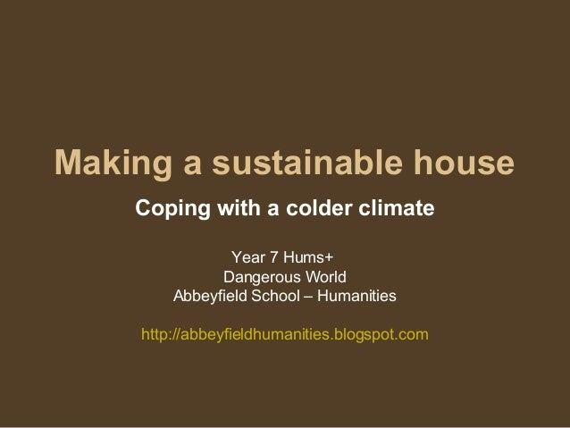 Making a sustainable house Coping with a colder climate Year 7 Hums+ Dangerous World Abbeyfield School – Humanities http:/...