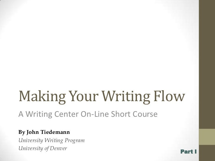 Making Your Writing Flow<br />A Writing Center On-Line Short Course<br />By John Tiedemann<br />University Writing Program...