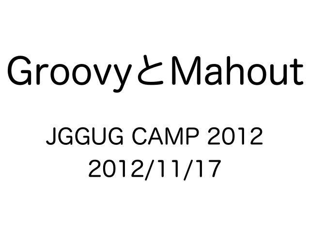 GroovyとMahout JGGUG CAMP 2012    2012/11/17