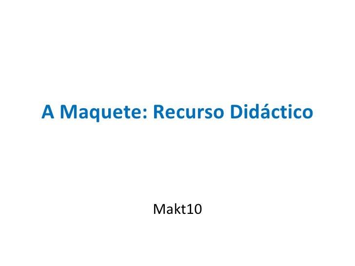 A Maquete: Recurso Didáctico Makt10