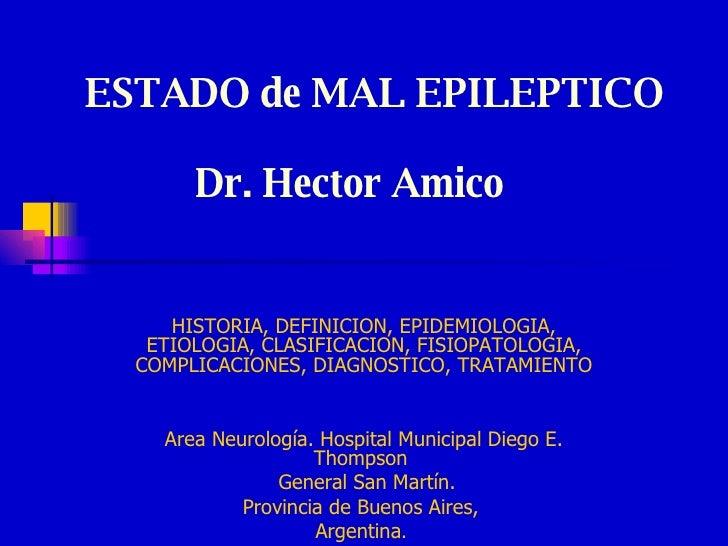 ESTADO de MAL EPILEPTICO    Dr. Hector Amico HISTORIA, DEFINICION, EPIDEMIOLOGIA, ETIOLOGIA, CLASIFICACION, FISIOPATOLOGIA...