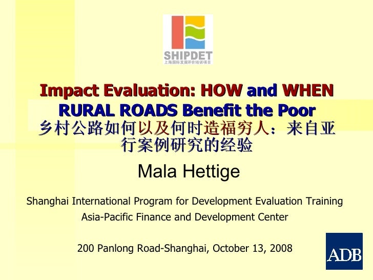 Impact Evaluation: HOW  and  WHEN  RURAL ROADS Benefit the Poor 乡村公路如何 以及 何时 造福穷人 :来自亚行案例研究的经验 Shanghai International Prog...