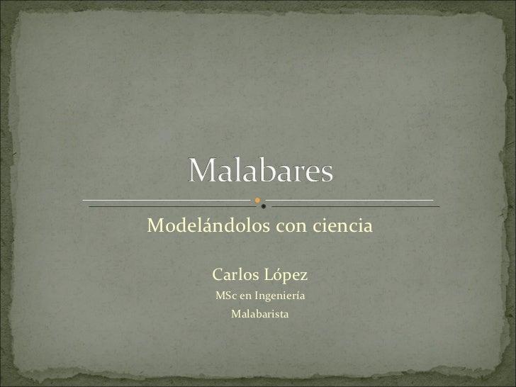 Modelándolos con ciencia Carlos López MSc en Ingeniería Malabarista