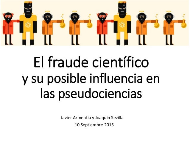 El fraude científico y su posible influencia en las pseudociencias Javier Armentia y Joaquín Sevilla 10 Septiembre 2015