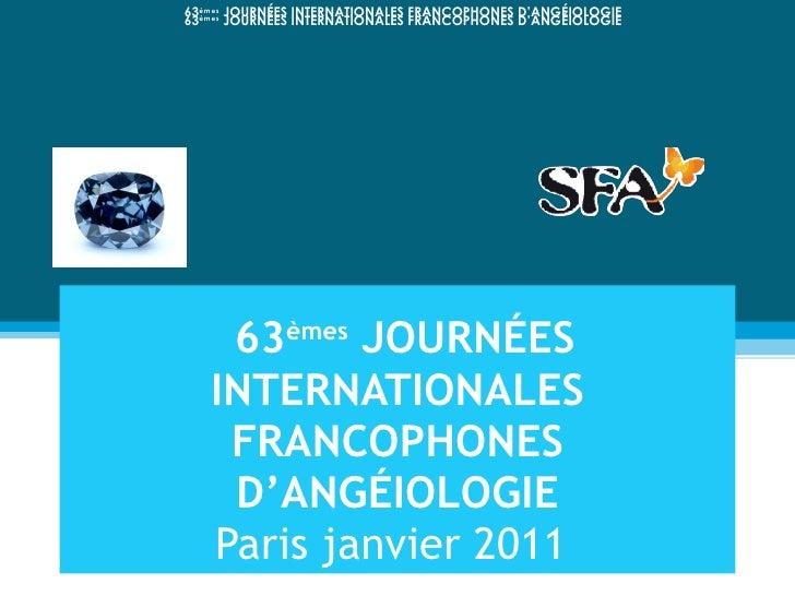 63 èmes  JOURNÉES INTERNATIONALES FRANCOPHONES D'ANGÉIOLOGIE Paris janvier 2011 63 èmes  JOURNÉES INTERNATIONALES FRANCOP...