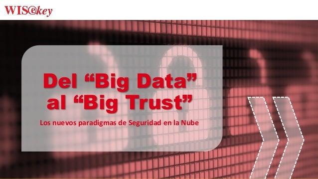 """Del """"Big Data"""" al """"Big Trust"""" Los  nuevos  paradigmas  de  Seguridad  en  la  Nube"""