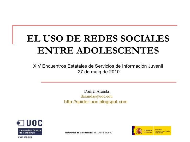 EL USO DE REDES SOCIALES ENTRE ADOLESCENTES Referencia de la concesión:  TSI-04040-2008-42   Daniel Aranda [email_address]...