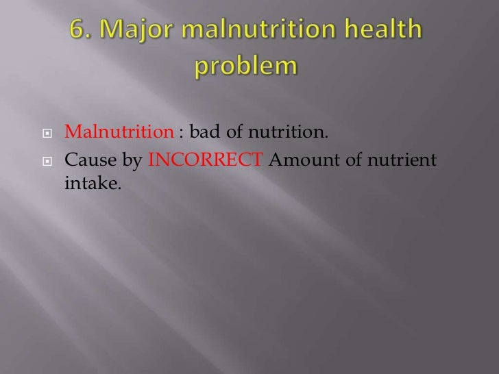    Malnutrition : bad of nutrition.   Cause by INCORRECT Amount of nutrient    intake.