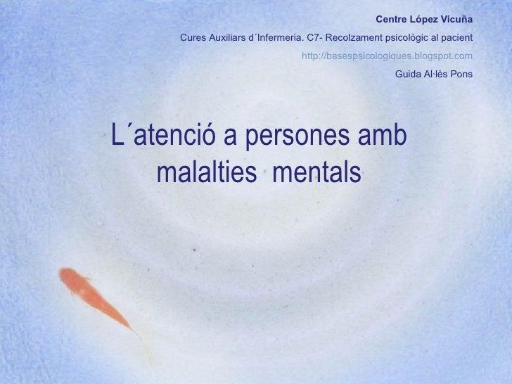 L´atenció a persones amb malalties  mentals Centre López Vicuña Cures Auxiliars d´Infermeria. C7- Recolzament psicològic a...