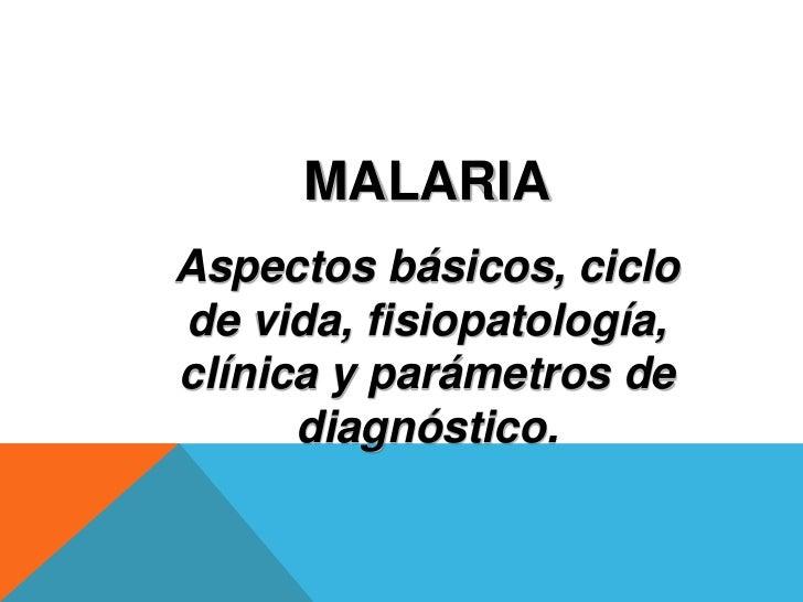 MALARIAAspectos básicos, ciclode vida, fisiopatología,clínica y parámetros de      diagnóstico.