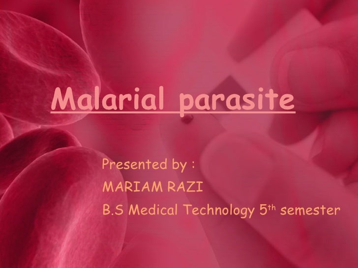 Malarial parasite Presented by : MARIAM RAZI B.S Medical Technology 5 th  semester