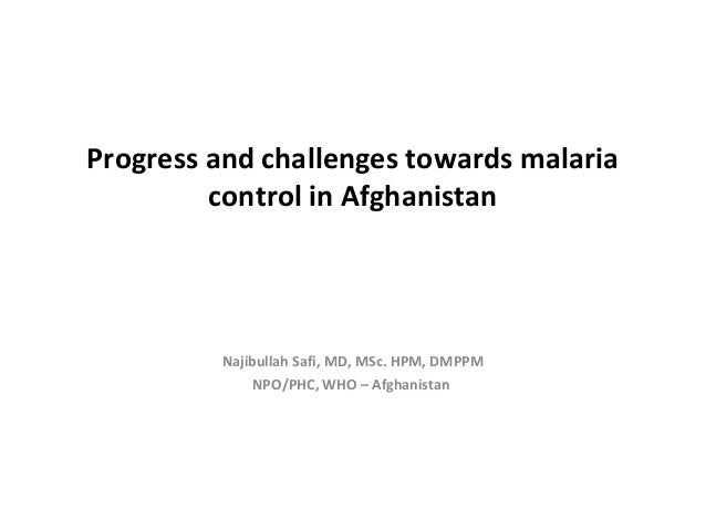 Progress and challenges towards malaria         control in Afghanistan         Najibullah Safi, MD, MSc. HPM, DMPPM       ...