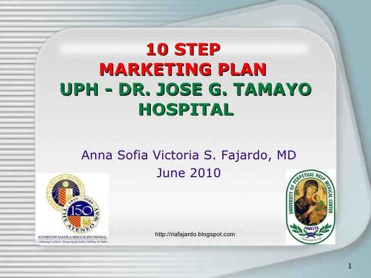 10 STEP  MARKETING PLAN  UPH - DR. JOSE G. TAMAYO HOSPITAL Anna Sofia Victoria S. Fajardo, MD June 2010 http://riafajardo....