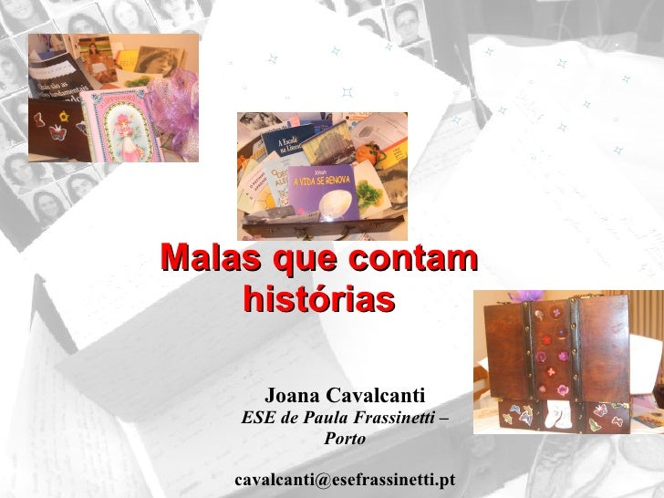 <ul><li>Malas que contam histórias </li></ul>Joana Cavalcanti ESE de Paula Frassinetti – Porto [email_address]
