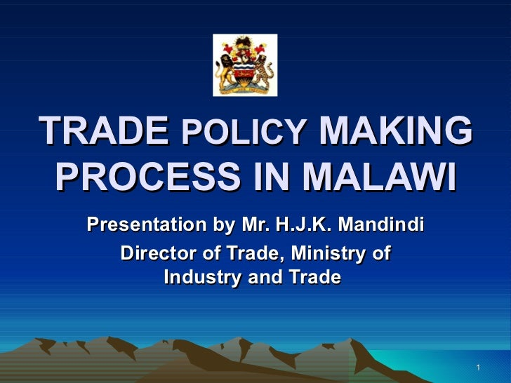 TRADE  POLICY  MAKING PROCESS IN MALAWI Presentation by Mr. H.J.K. Mandindi Director of Trade, Ministry of Industry and Tr...