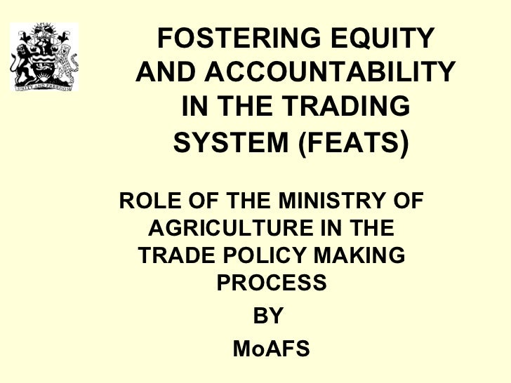 FOSTERING EQUITY AND ACCOUNTABILITY IN THE TRADING SYSTEM (FEATS )   ROLE OF THE MINISTRY OF AGRICULTURE IN THE TRADE POLI...