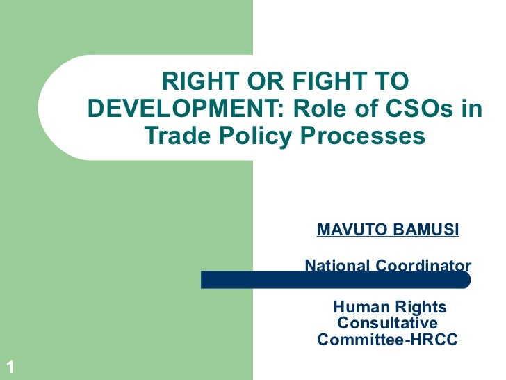 RIGHT OR FIGHT TO DEVELOPMENT: Role of CSOs in Trade Policy Processes MAVUTO BAMUSI National Coordinator Human Rights Cons...