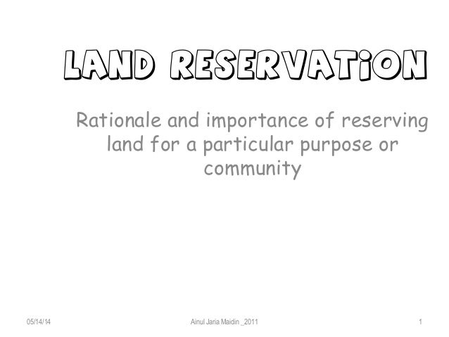 LAND RESERVATION Rationale and importance of reserving land for a particular purpose or community 05/14/14 Ainul Jaria Mai...