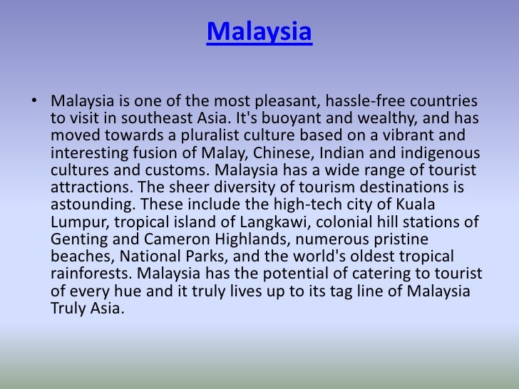 Malaysia• Malaysia is one of the most pleasant, hassle-free countries  to visit in southeast Asia. Its buoyant and wealthy...