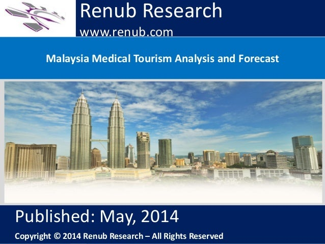 Renub Research www.renub.com Malaysia Medical Tourism Analysis and Forecast Renub Research www.renub.com Published: May, 2...