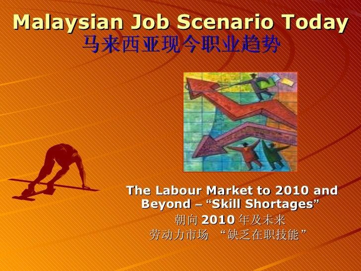 "Malaysian Job Scenario Today 马来西亚现今职业趋势 The Labour Market to 2010 and Beyond  –   "" Skill Shortages "" 朝向 2010 年及未来 劳动力市场  ..."