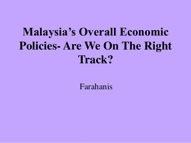 Malaysia's Overall Economic Policies- Are We On The Right Track? Farahanis