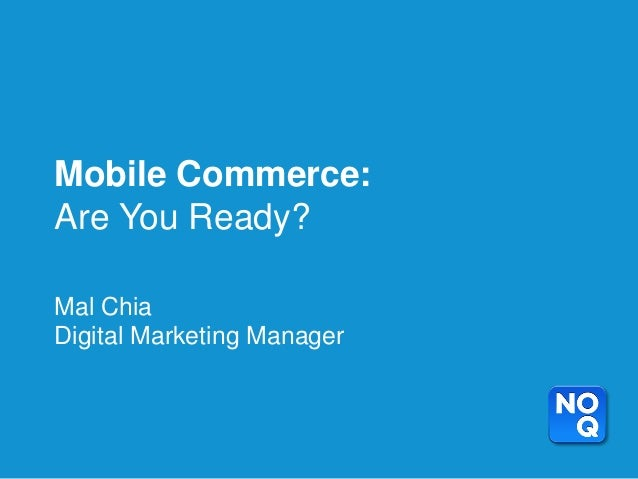 Mobile Commerce:Are You Ready?Mal ChiaDigital Marketing Manager