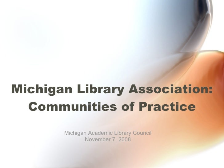 Michigan Library Association: Communities of Practice Michigan Academic Library Council November 7, 2008