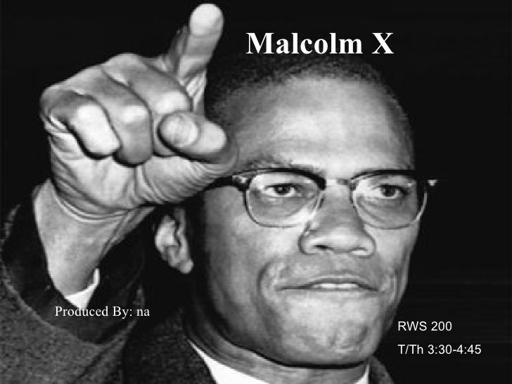 Malcolm X Produced By: na RWS 200  T/Th 3:30-4:45