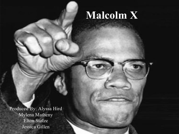 Malcolm X Produced By: Alyssa Hird Mylena Matheny Elton Stolze Jessica Gillen