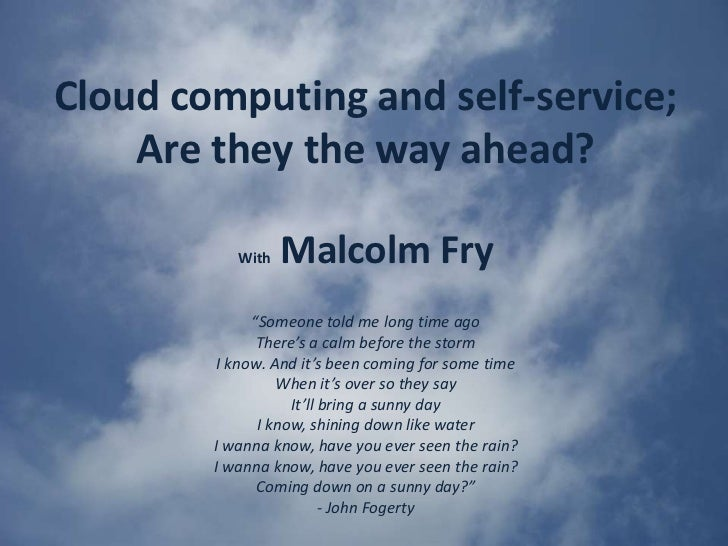 """Cloud computing and self-service; Are they the way ahead? <br />WithMalcolm Fry<br />""""Someone told me long time ago<br />T..."""