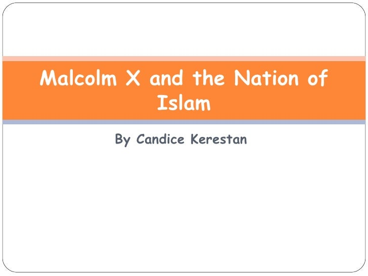 By Candice Kerestan Malcolm X and the Nation of Islam