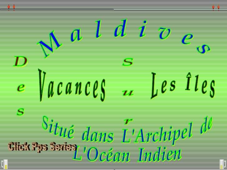 D e s V a c a n c e s S  u  r  L e s  Î l e s  M  a  l  d  i  v  e  s Situé  dans  L'Archipel  de  L'Océan  Indien Click P...