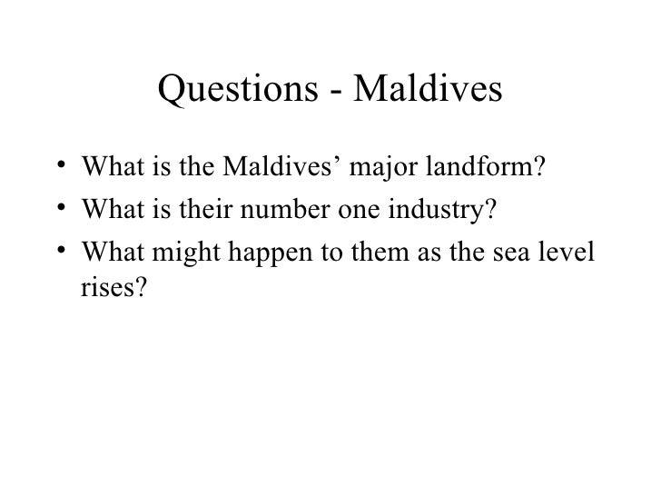 Questions - Maldives <ul><li>What is the Maldives' major landform? </li></ul><ul><li>What is their number one industry? </...